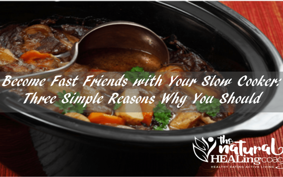 Become Fast Friends with Your Slow Cooker: Three Simple Reasons Why You Should